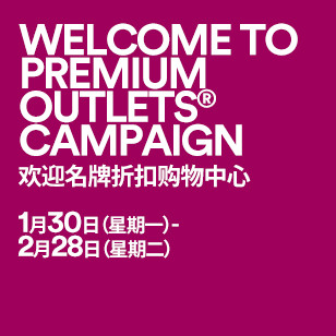 WELCOME TO PREMIUM OUTLETS® CAMPAIGN 欢迎名牌折扣购物中心 1月30日(星期一)-2月28日(星期二)