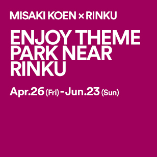 MISAKI KOEN × RINKU ENJOY THEMEPARK NEAR RINKU Apr.26(Fri)-Jun.23 (Sun)