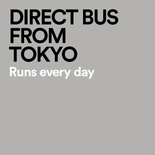 DIRECT BUS FROM TOKYO Runs every day