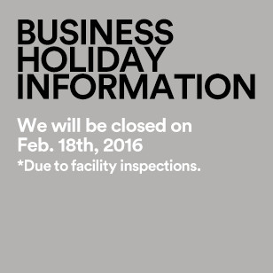 Business Holiday Information We will be closed on Feb. 18th, 2016 *Due to facility inspections.