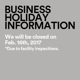 BUSINESS HOLIDAY INFORMATION We will be closed on Feb. 16, 2017 *Due to facility inspections.