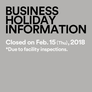 BUSINESS HOLIDAY INFORMATION Closed on Feb. 15 (Thu), 2018 *Due to facility inspections.