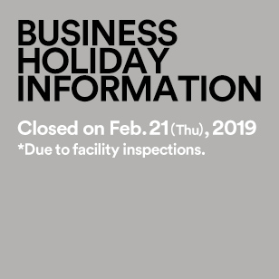 BUSINESS HOLIDAY INFORMATION Closed on Feb. 21(Thu),2019 *Due to facility inspections.