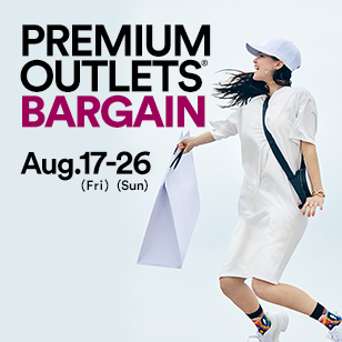 PREMIUM OUTLETS® BARGAIN Aug. 17 (Fri) - 26 (Sun)