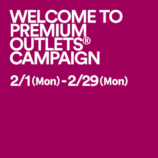 WELCOME TO PREMIUM OUTLETS® CAMPAIGN 2/1(Mon)-2/29(Mon)