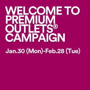 WELCOME TO PREMIUM OUTLETS® CAMPAIGN Jan. 30 (MON) - Feb. 28 (TUE)