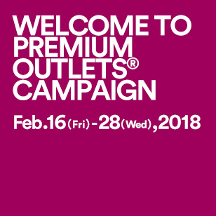 WELCOME TO PREMIUM OUTLETS® CAMPAIGN Feb. 16 (Fri) - 28 (Wed), 2018