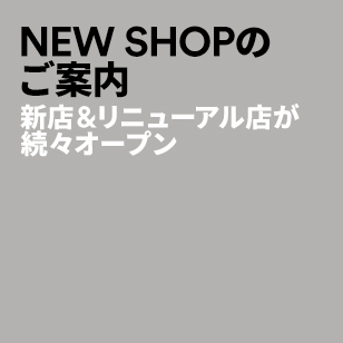 NEW SHOPのご案内 新店&リニューアル店が続々オープン