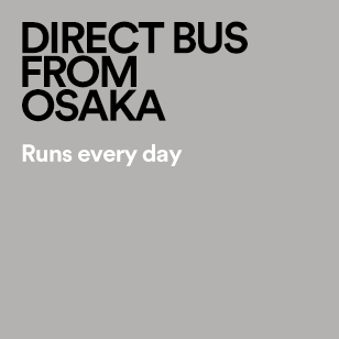 DIRECT BUS FROM OSAKA Runs every day